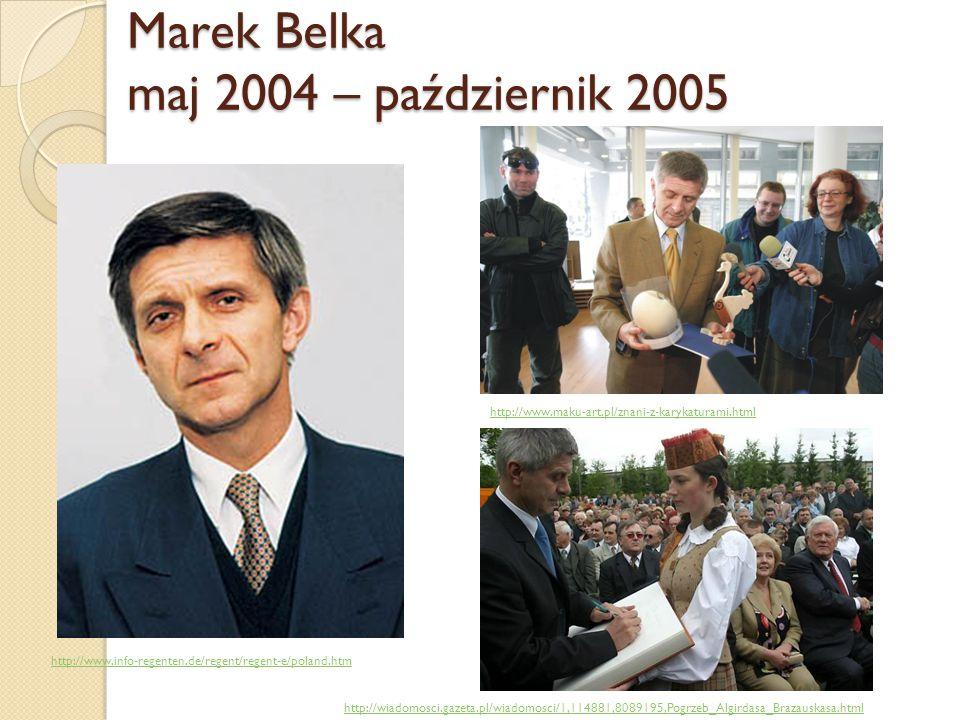 Marek Belka maj 2004 – październik 2005 http://www.maku-art.pl/znani-z-karykaturami.html http://www.info-regenten.de/regent/regent-e/poland.htm http:/