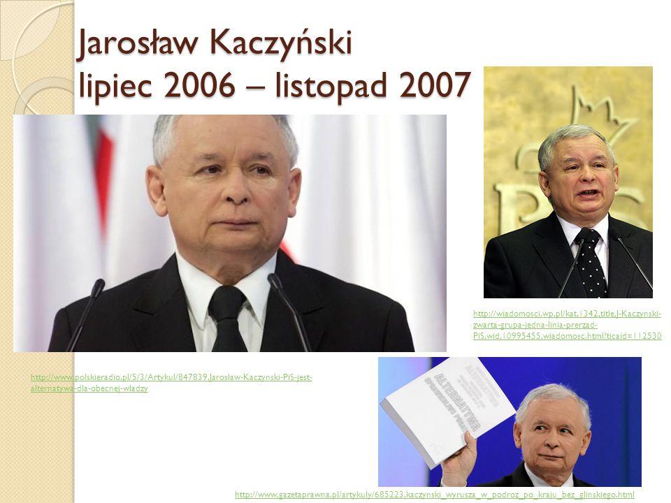 Jarosław Kaczyński lipiec 2006 – listopad 2007 http://www.polskieradio.pl/5/3/Artykul/847839,Jaroslaw-Kaczynski-PiS-jest- alternatywa-dla-obecnej-wlad