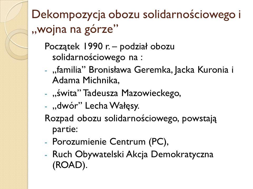 """Dekompozycja obozu solidarnościowego i """"wojna na górze"""" Początek 1990 r. – podział obozu solidarnościowego na : - """"familia"""" Bronisława Geremka, Jacka"""