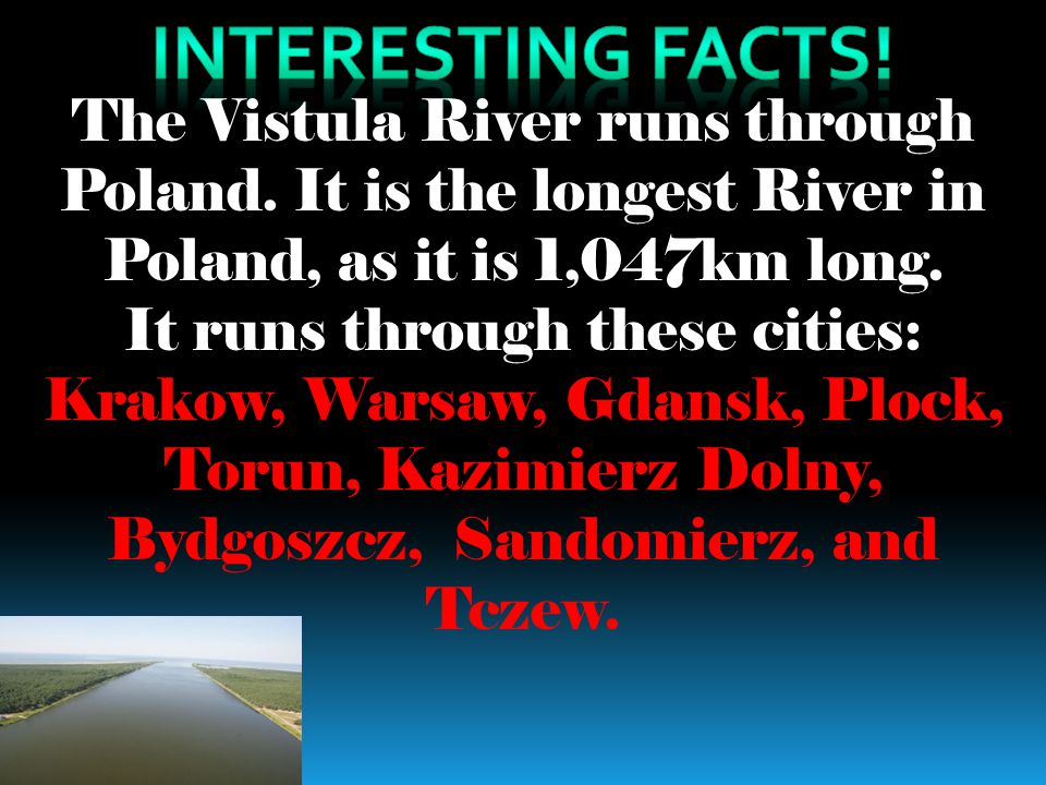 The Vistula River runs through Poland. It is the longest River in Poland, as it is 1,047km long. It runs through these cities: Krakow, Warsaw, Gdansk,