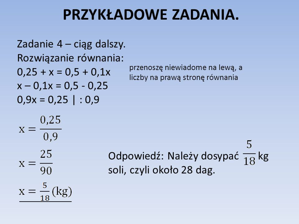 PRZYKŁADOWE ZADANIA. Zadanie 4 – ciąg dalszy. Rozwiązanie równania: 0,25 + x = 0,5 + 0,1x x – 0,1x = 0,5 - 0,25 0,9x = 0,25 | : 0,9 przenoszę niewiado