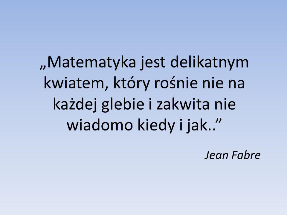 """""""Matematyka jest delikatnym kwiatem, który rośnie nie na każdej glebie i zakwita nie wiadomo kiedy i jak.. Jean Fabre"""