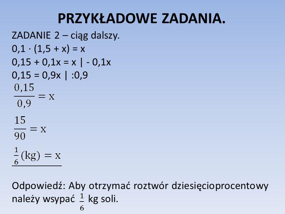 PRZYKŁADOWE ZADANIA. ZADANIE 2 – ciąg dalszy. 0,1 ∙ (1,5 + x) = x 0,15 + 0,1x = x | - 0,1x 0,15 = 0,9x | :0,9 Odpowiedź: Aby otrzymać roztwór dziesięc