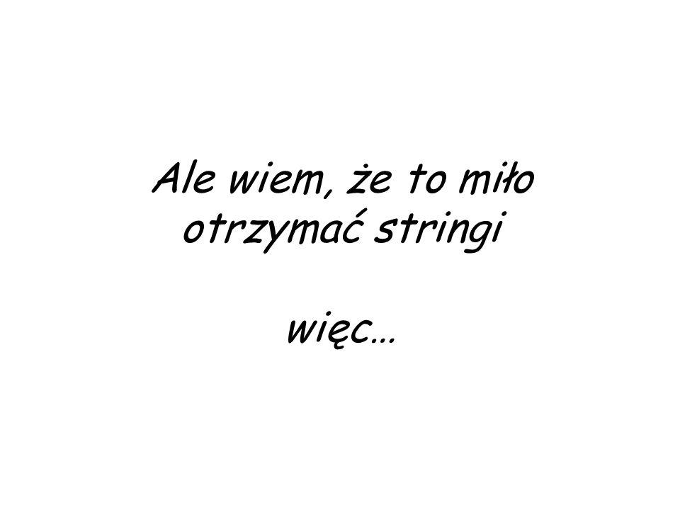 Ale wiem, że to miło otrzymać stringi więc…