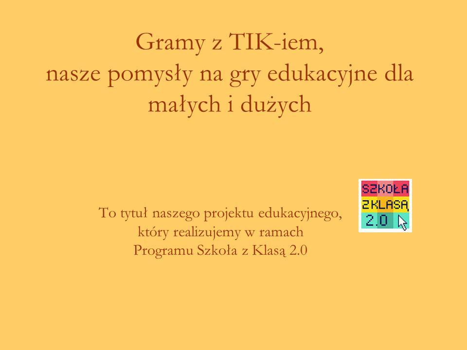 Gramy z TIK-iem, nasze pomysły na gry edukacyjne dla małych i dużych To tytuł naszego projektu edukacyjnego, który realizujemy w ramach Programu Szkoła z Klasą 2.0