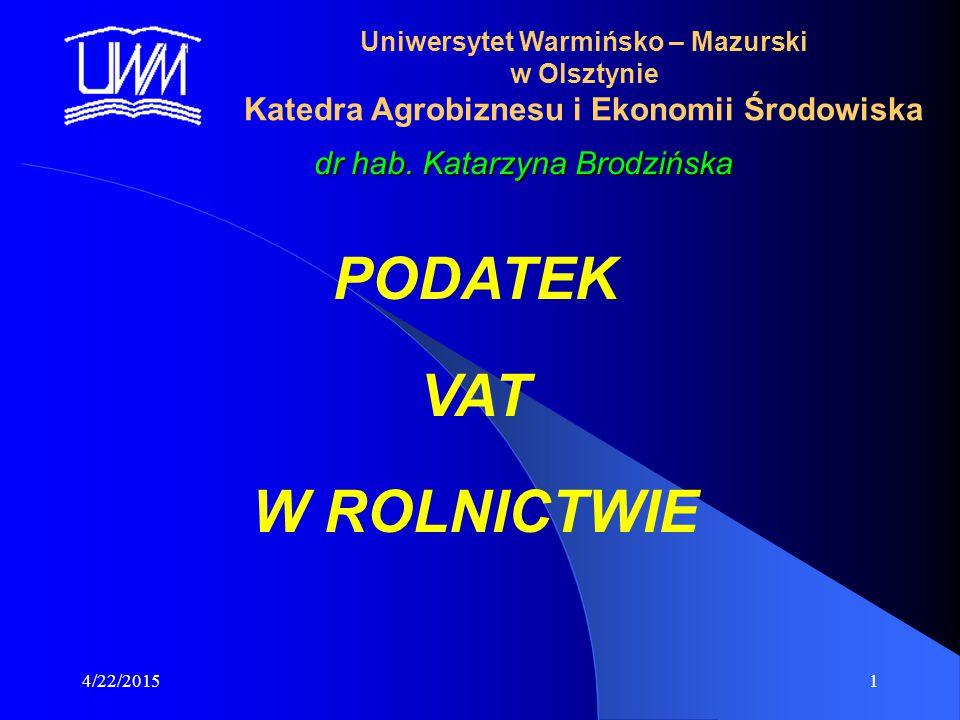 4/22/20151 Uniwersytet Warmińsko – Mazurski w Olsztynie Katedra Agrobiznesu i Ekonomii Środowiska dr hab. Katarzyna Brodzińska PODATEK VAT W ROLNICTWI