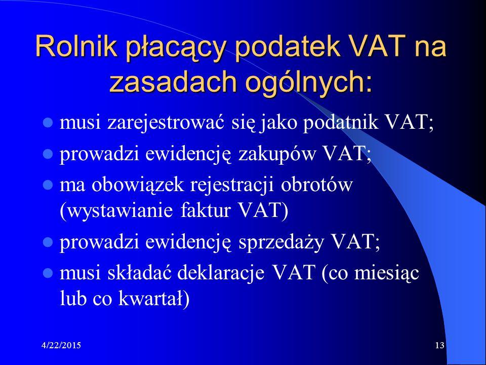 4/22/201513 Rolnik płacący podatek VAT na zasadach ogólnych: musi zarejestrować się jako podatnik VAT; prowadzi ewidencję zakupów VAT; ma obowiązek re