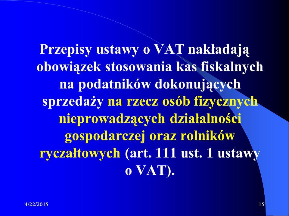 4/22/201515 Przepisy ustawy o VAT nakładają obowiązek stosowania kas fiskalnych na podatników dokonujących sprzedaży na rzecz osób fizycznych nieprowa