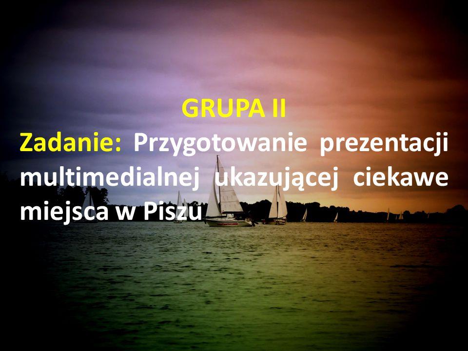 GRUPA II Zadanie: Przygotowanie prezentacji multimedialnej ukazującej ciekawe miejsca w Piszu