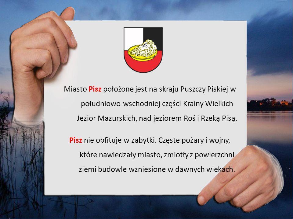 Miasto Pisz położone jest na skraju Puszczy Piskiej w południowo-wschodniej części Krainy Wielkich Jezior Mazurskich, nad jeziorem Roś i Rzeką Pisą.