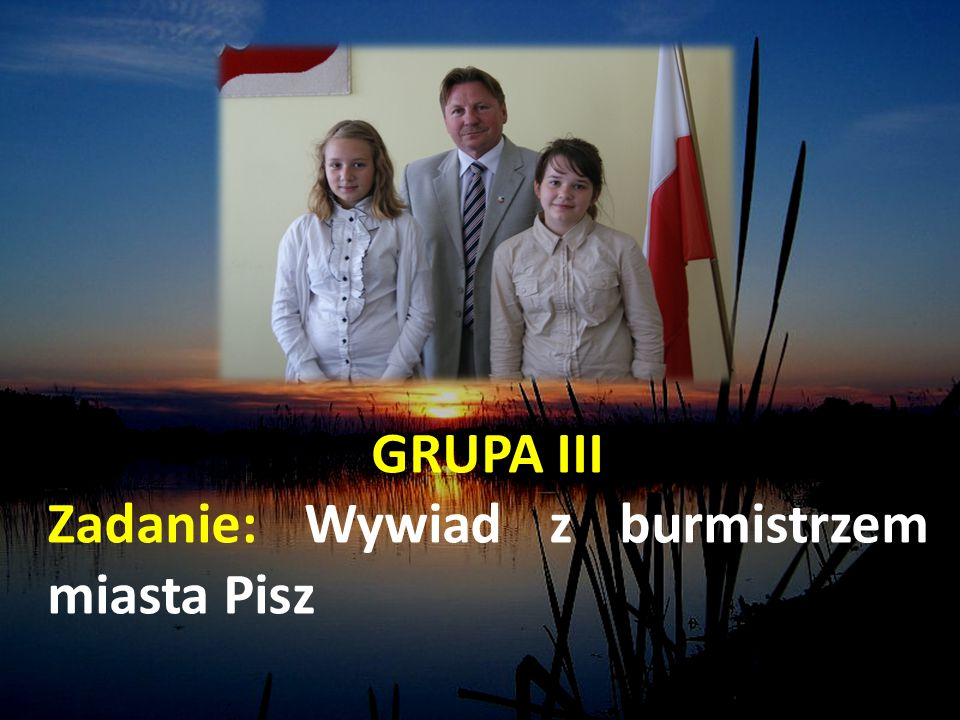 GRUPA III Zadanie: Wywiad z burmistrzem miasta Pisz
