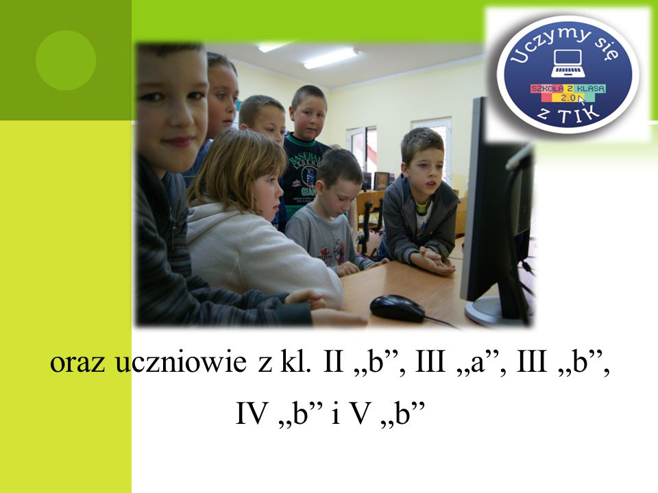 "oraz uczniowie z kl. II ""b , III ""a , III ""b , IV ""b i V ""b"
