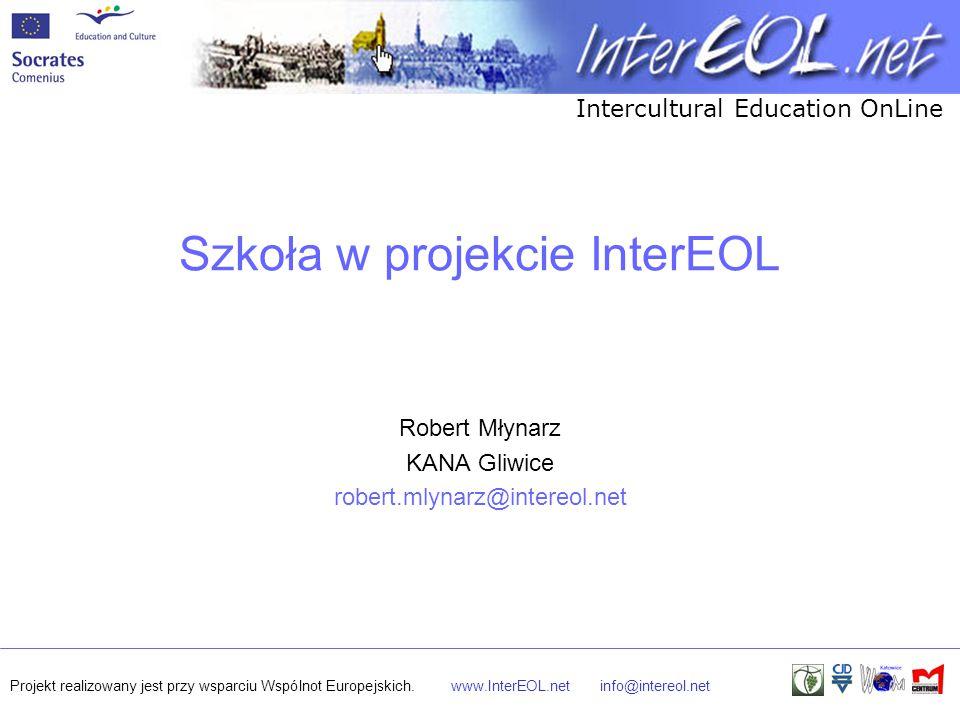Intercultural Education OnLine Projekt realizowany jest przy wsparciu Wspólnot Europejskich.www.InterEOL.netinfo@intereol.net Szkoła w projekcie InterEOL Robert Młynarz KANA Gliwice robert.mlynarz@intereol.net