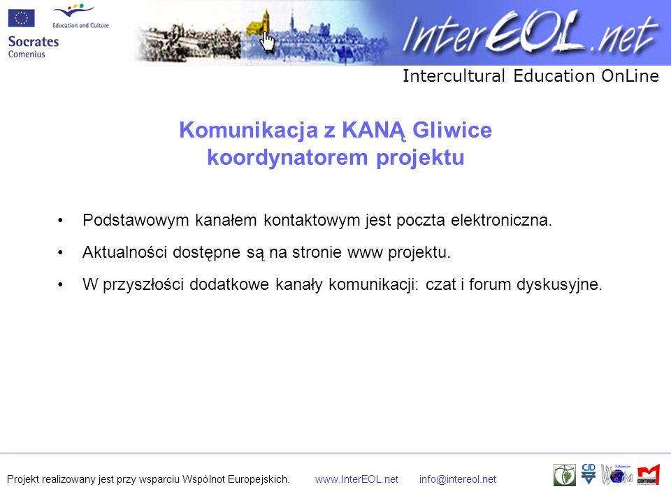 Intercultural Education OnLine Projekt realizowany jest przy wsparciu Wspólnot Europejskich.www.InterEOL.netinfo@intereol.net Komunikacja z KANĄ Gliwice koordynatorem projektu Podstawowym kanałem kontaktowym jest poczta elektroniczna.