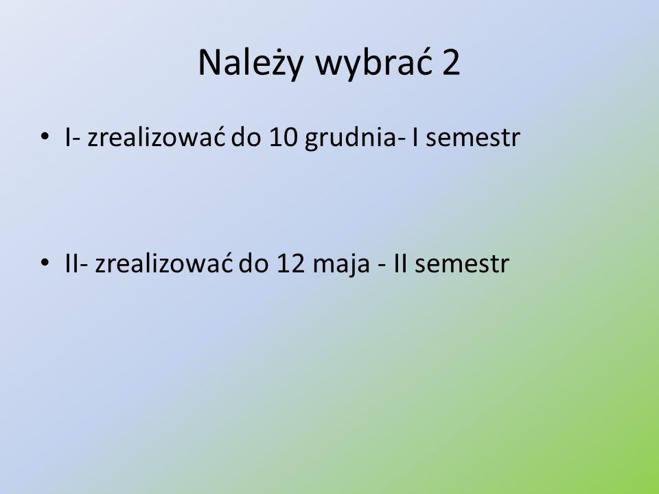 Należy wybrać 2 I- zrealizować do 10 grudnia- I semestr II- zrealizować do 12 maja - II semestr