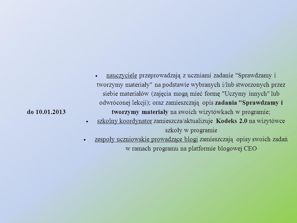 do 10.01.2013  nauczyciele przeprowadzają z uczniami zadanie Sprawdzamy i tworzymy materiały na podstawie wybranych i/lub stworzonych przez siebie materiałów (zajęcia mogą mieć formę Uczymy innych lub odwróconej lekcji); oraz zamieszczają opis zadania Sprawdzamy i tworzymy materiały na swoich wizytówkach w programie;  szkolny koordynator zamieszcza/aktualizuje Kodeks 2.0 na wizytówce szkoły w programie  zespoły uczniowskie prowadzące blogi zamieszczają opisy swoich zadań w ramach programu na platformie blogowej CEO