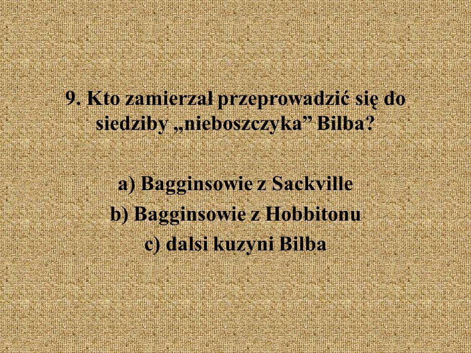 """9. Kto zamierzał przeprowadzić się do siedziby """"nieboszczyka"""" Bilba? a) Bagginsowie z Sackville b) Bagginsowie z Hobbitonu c) dalsi kuzyni Bilba"""