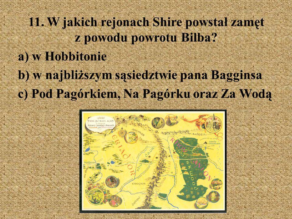 11. W jakich rejonach Shire powstał zamęt z powodu powrotu Bilba? a) w Hobbitonie b) w najbliższym sąsiedztwie pana Bagginsa c) Pod Pagórkiem, Na Pagó