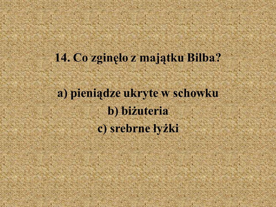 14. Co zginęło z majątku Bilba? a) pieniądze ukryte w schowku b) biżuteria c) srebrne łyżki