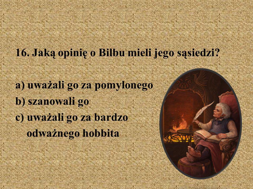16. Jaką opinię o Bilbu mieli jego sąsiedzi? a) uważali go za pomylonego b) szanowali go c) uważali go za bardzo odważnego hobbita