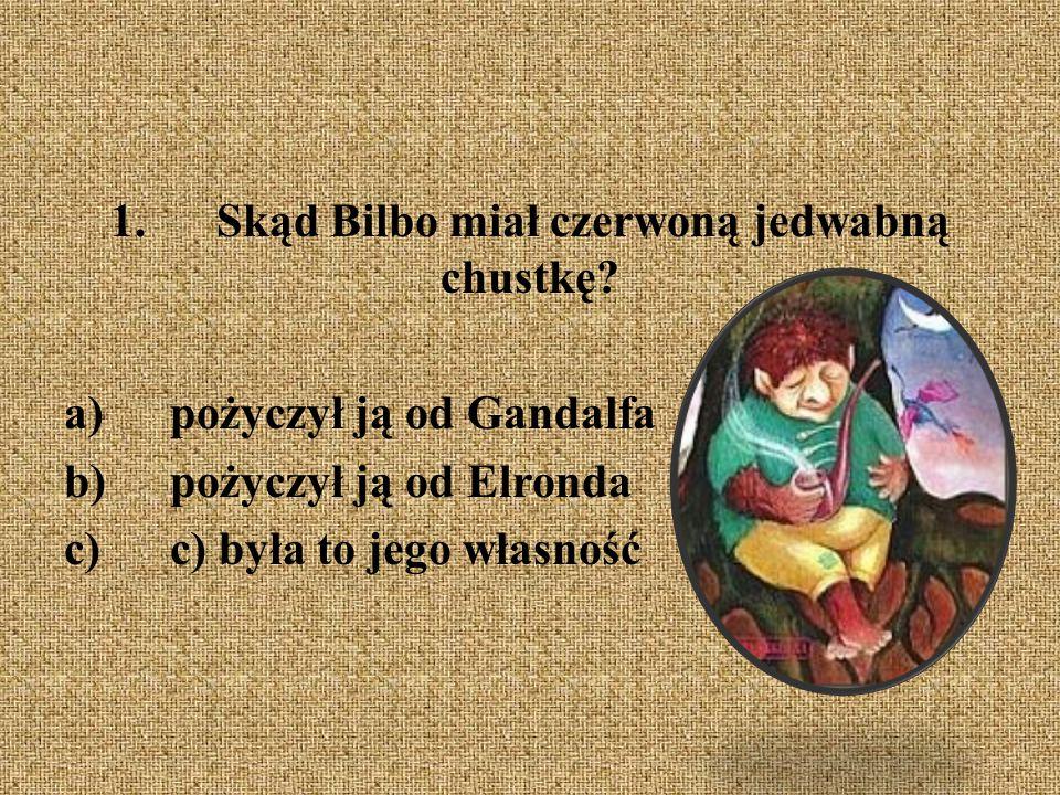 1.Skąd Bilbo miał czerwoną jedwabną chustkę? a)pożyczył ją od Gandalfa b)pożyczył ją od Elronda c)c) była to jego własność