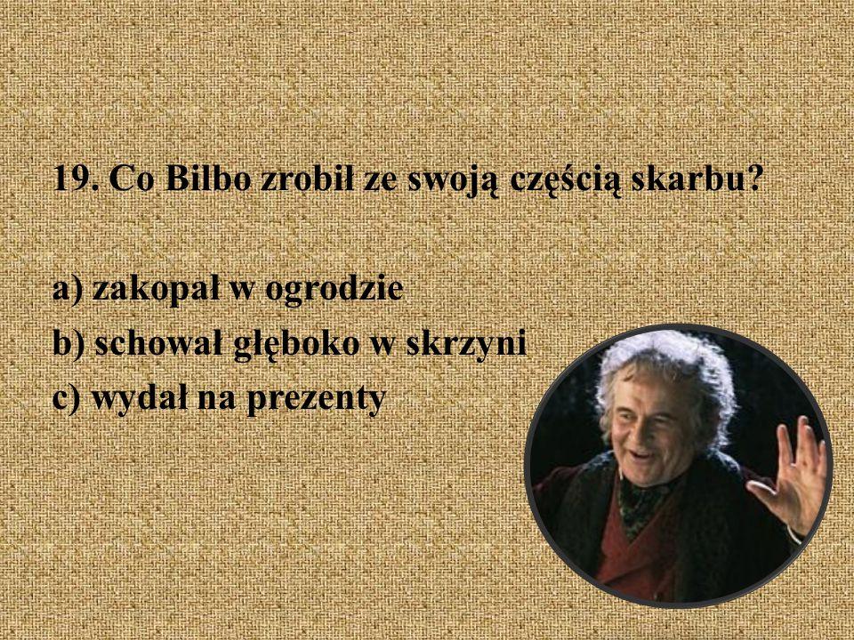19. Co Bilbo zrobił ze swoją częścią skarbu? a) zakopał w ogrodzie b) schował głęboko w skrzyni c) wydał na prezenty