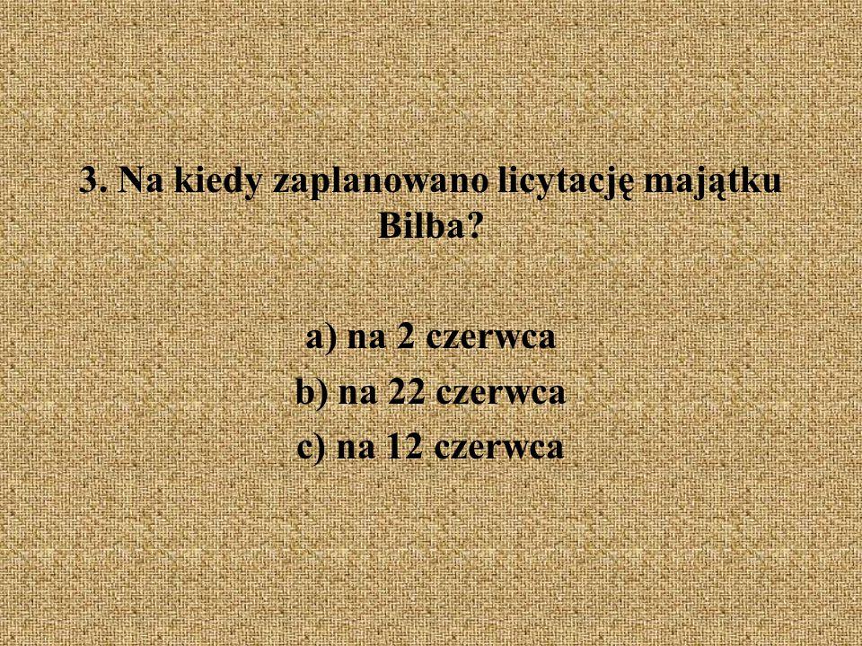 3. Na kiedy zaplanowano licytację majątku Bilba? a) na 2 czerwca b) na 22 czerwca c) na 12 czerwca