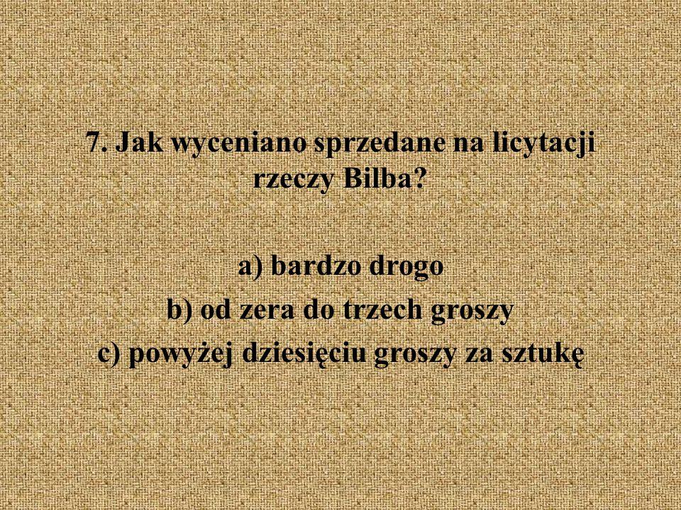 7. Jak wyceniano sprzedane na licytacji rzeczy Bilba? a) bardzo drogo b) od zera do trzech groszy c) powyżej dziesięciu groszy za sztukę