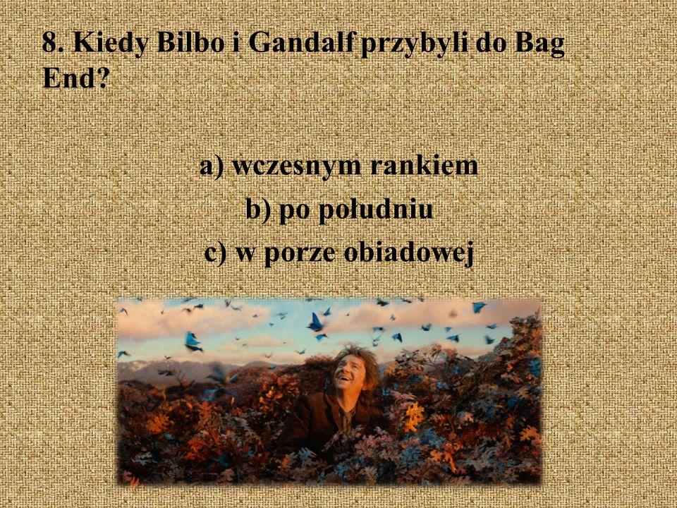 8. Kiedy Bilbo i Gandalf przybyli do Bag End? a) wczesnym rankiem b) po południu c) w porze obiadowej