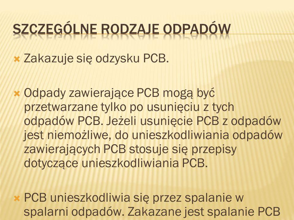  Zakazuje się odzysku PCB.  Odpady zawierające PCB mogą być przetwarzane tylko po usunięciu z tych odpadów PCB. Jeżeli usunięcie PCB z odpadów jest