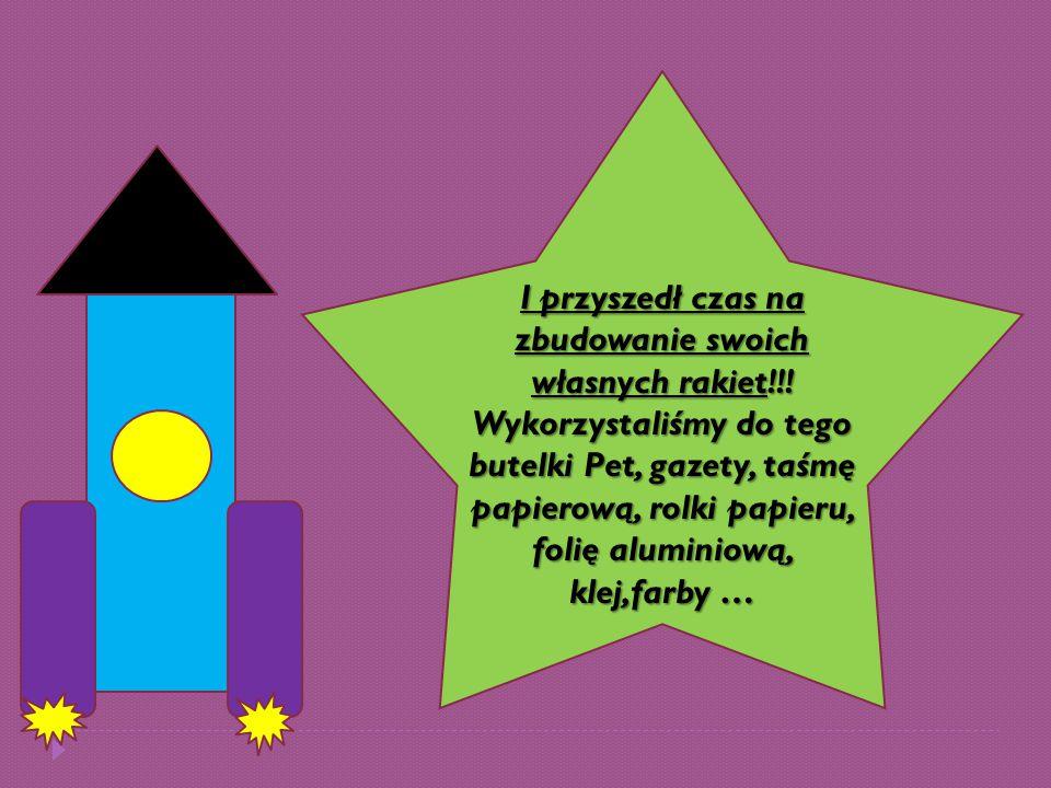 I przyszedł czas na zbudowanie swoich własnych rakiet!!! Wykorzystaliśmy do tego butelki Pet, gazety, taśmę papierową, rolki papieru, folię aluminiową