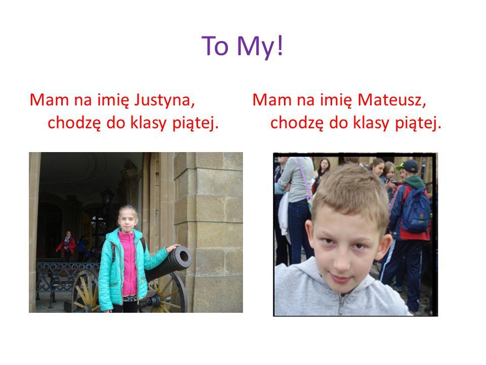 To My! Mam na imię Justyna, chodzę do klasy piątej. Mam na imię Mateusz, chodzę do klasy piątej.