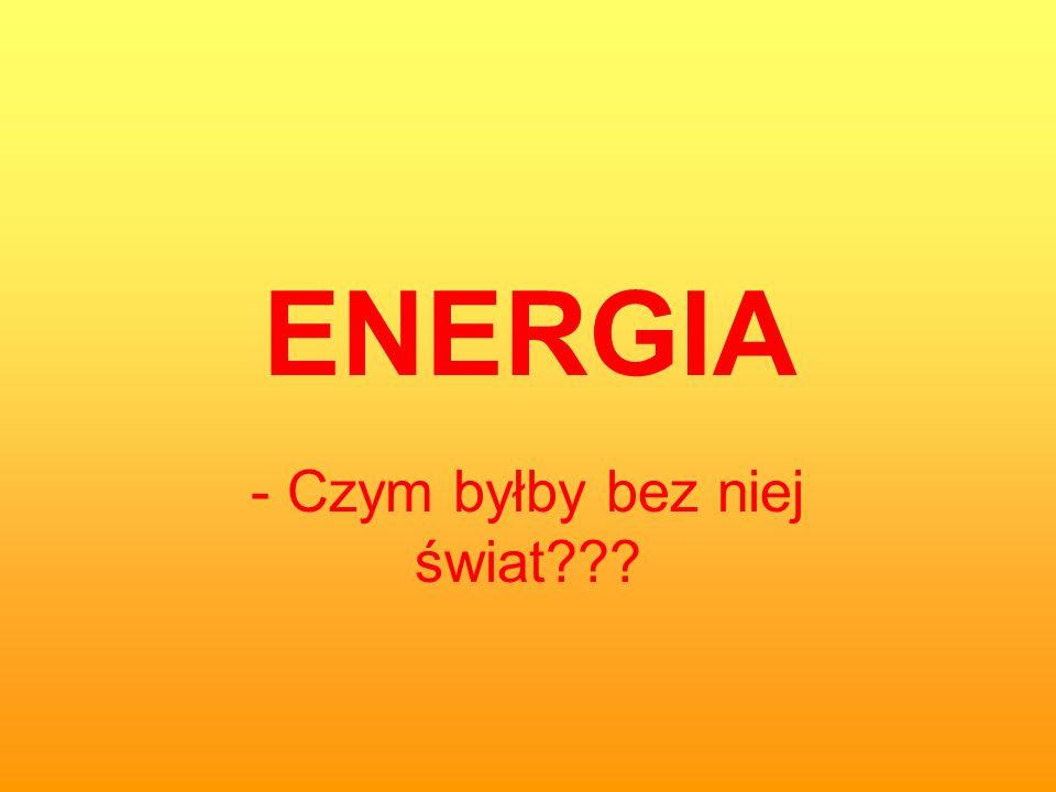 ENERGIA - Czym byłby bez niej świat???