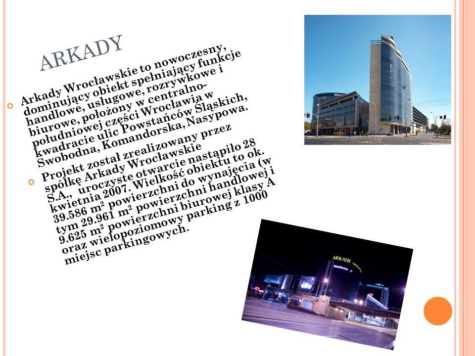 ARKADY Arkady Wrocławskie to nowoczesny, dominujący obiekt spełniający funkcje handlowe, usługowe, rozrywkowe i biurowe, położony w centralno- południowej części Wrocławia w kwadracie ulic Powstańców Śląskich, Swobodna, Komandorska, Nasypowa.