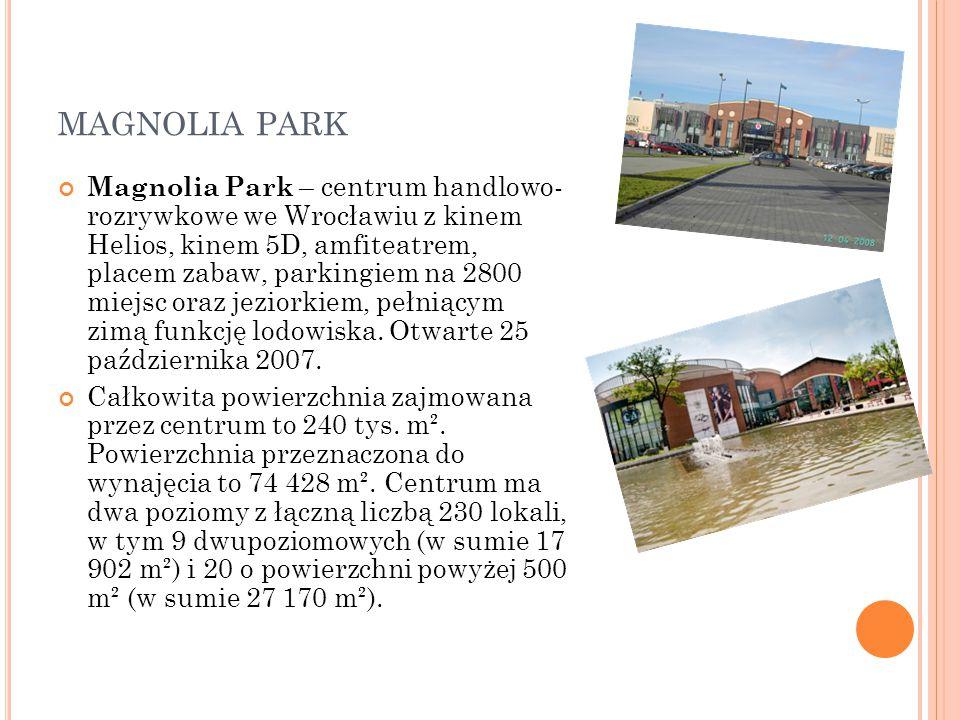 MAGNOLIA PARK Magnolia Park – centrum handlowo- rozrywkowe we Wrocławiu z kinem Helios, kinem 5D, amfiteatrem, placem zabaw, parkingiem na 2800 miejsc oraz jeziorkiem, pełniącym zimą funkcję lodowiska.