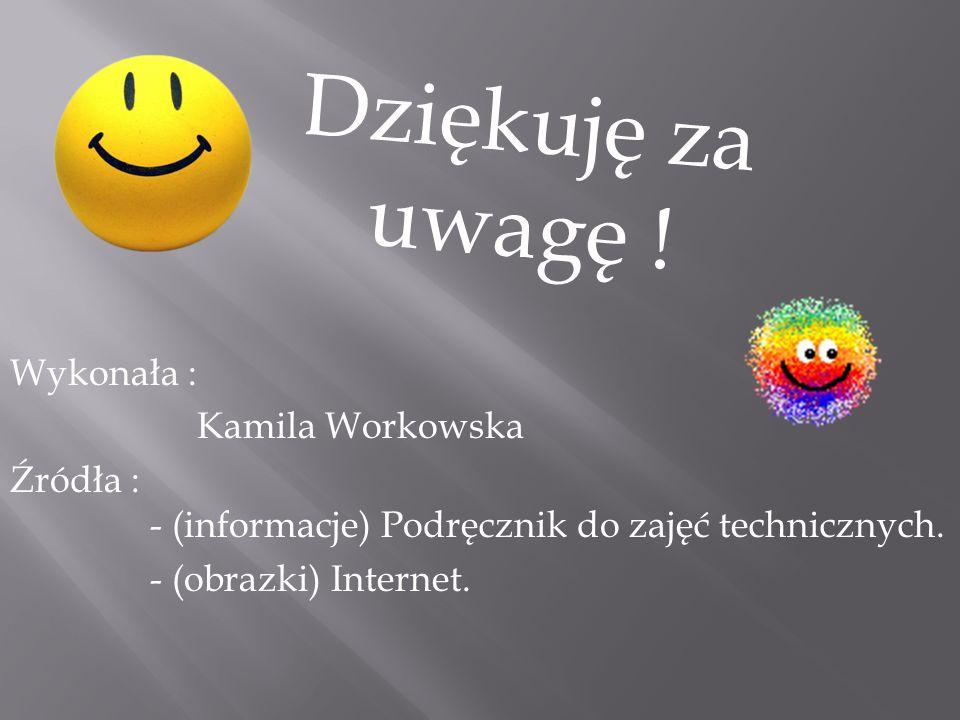 Dziękuję za uwagę ! Wykonała : Kamila Workowska Źródła : - (informacje) Podręcznik do zajęć technicznych. - (obrazki) Internet.