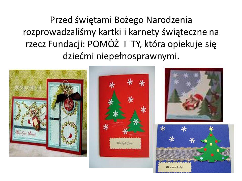 Przed świętami Bożego Narodzenia rozprowadzaliśmy kartki i karnety świąteczne na rzecz Fundacji: POMÓŻ I TY, która opiekuje się dziećmi niepełnosprawnymi.