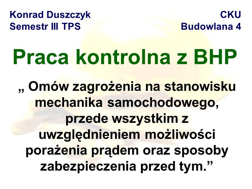 """Praca kontrolna z BHP Konrad Duszczyk Semestr III TPS CKU Budowlana 4 """" Omów zagrożenia na stanowisku mechanika samochodowego, przede wszystkim z uwzględnieniem możliwości porażenia prądem oraz sposoby zabezpieczenia przed tym."""