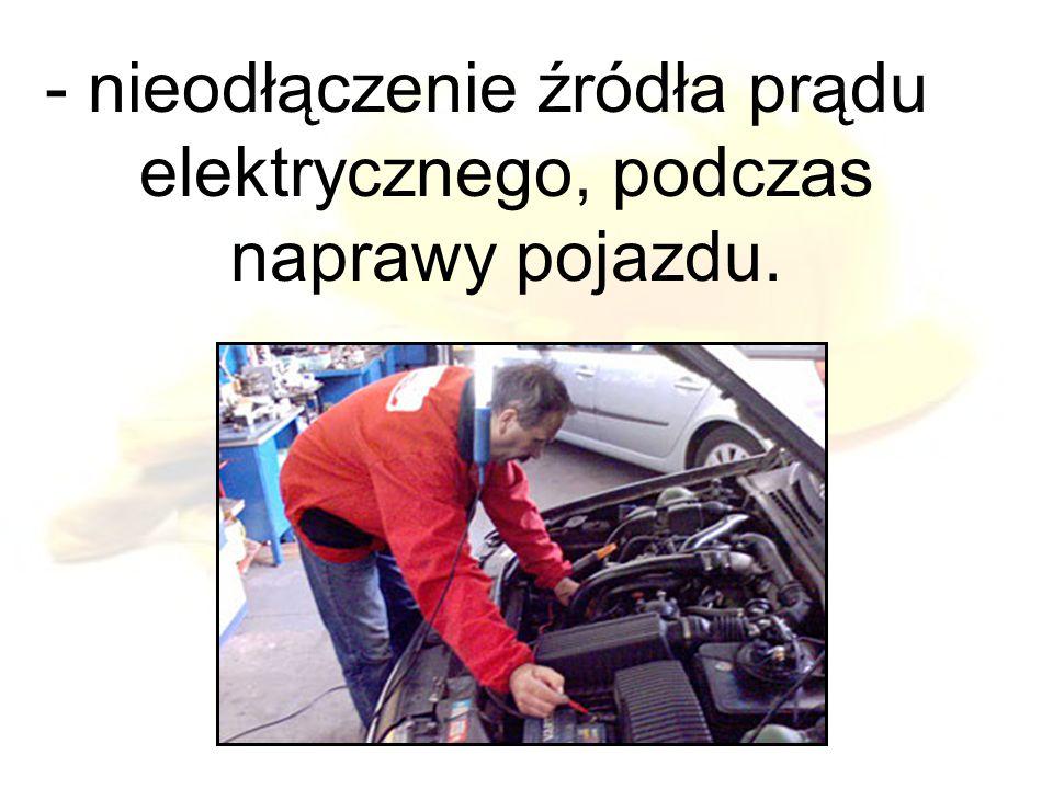 - nieodłączenie źródła prądu elektrycznego, podczas naprawy pojazdu.