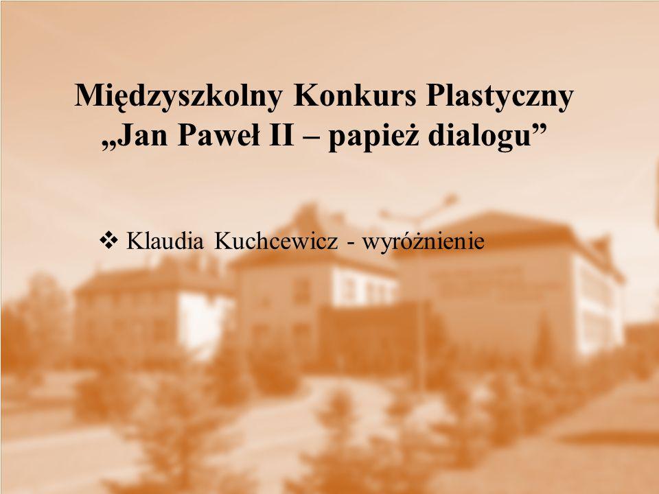 """ Klaudia Kuchcewicz - wyróżnienie Międzyszkolny Konkurs Plastyczny """"Jan Paweł II – papież dialogu"""