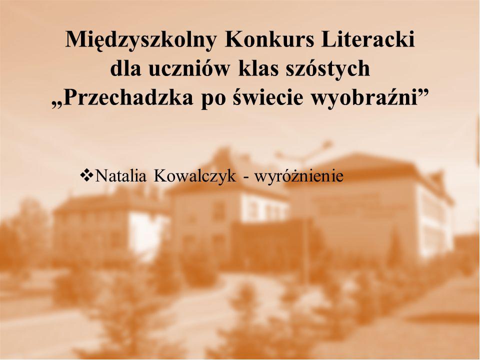 """ Natalia Kowalczyk - wyróżnienie Międzyszkolny Konkurs Literacki dla uczniów klas szóstych """"Przechadzka po świecie wyobraźni"""