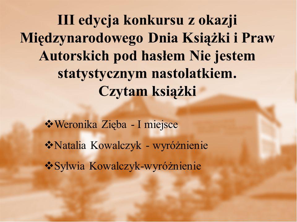  Weronika Zięba - I miejsce  Natalia Kowalczyk - wyróżnienie  Sylwia Kowalczyk-wyróżnienie III edycja konkursu z okazji Międzynarodowego Dnia Książki i Praw Autorskich pod hasłem Nie jestem statystycznym nastolatkiem.