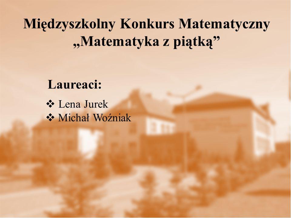 """Laureaci: Międzyszkolny Konkurs Matematyczny """"Matematyka z piątką  Lena Jurek  Michał Woźniak"""