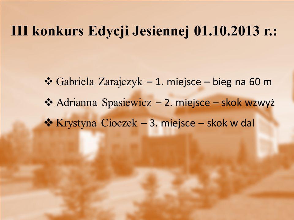 III konkurs Edycji Jesiennej 01.10.2013 r.:  Gabriela Zarajczyk – 1. miejsce – bieg na 60 m   Adrianna Spasiewicz – 2. miejsce – skok wzwyż   Kry