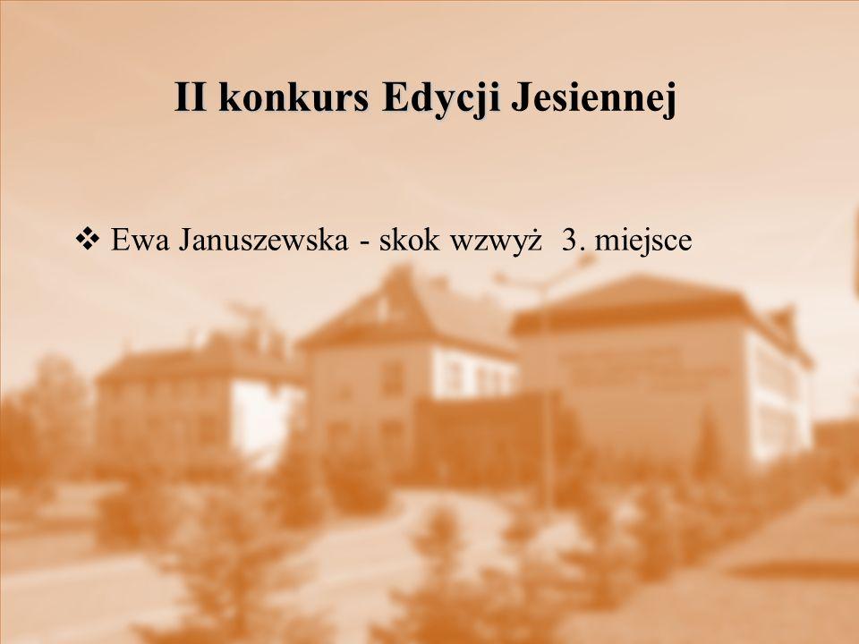  Ewa Januszewska - skok wzwyż 3. miejsce II konkurs Edycji II konkurs Edycji Jesiennej