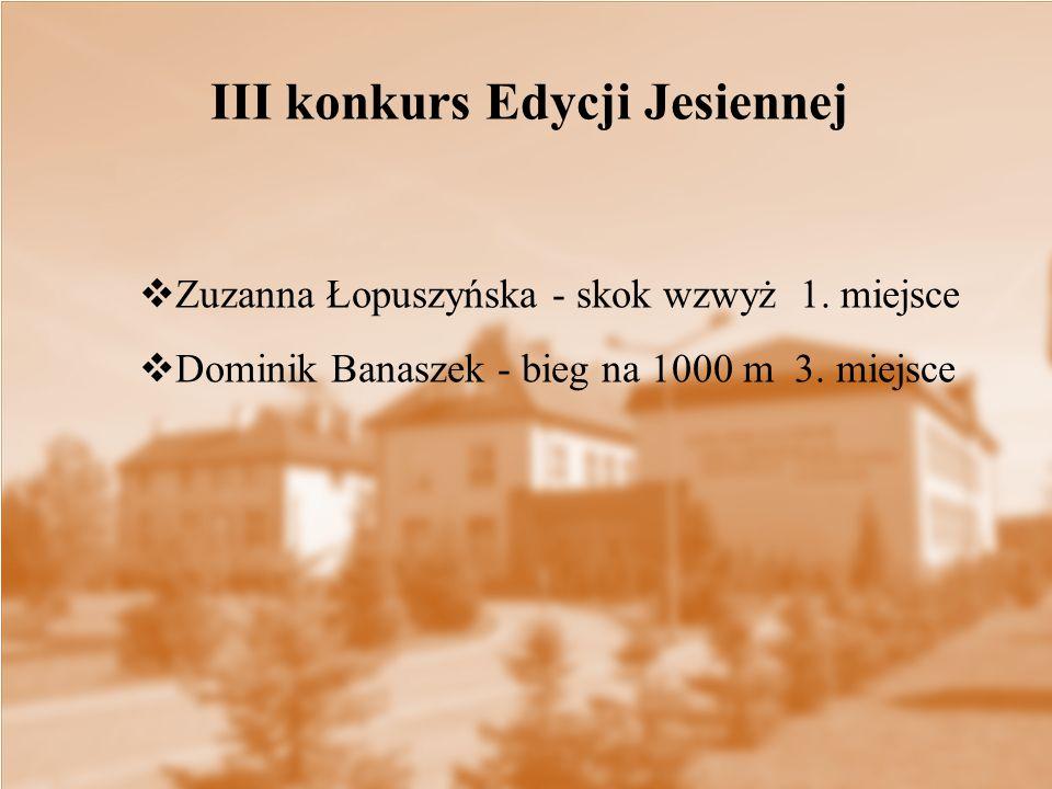  Zuzanna Łopuszyńska - skok wzwyż 1. miejsce  Dominik Banaszek - bieg na 1000 m 3. miejsce III konkurs Edycji Jesiennej
