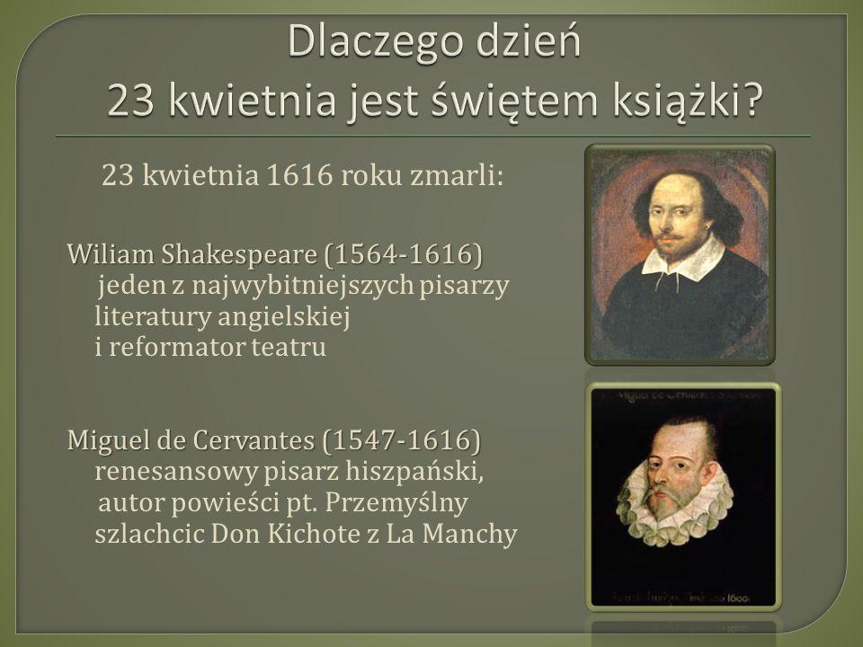 23 kwietnia 1616 roku zmarli: Wiliam Shakespeare (1564-1616) jeden z najwybitniejszych pisarzy literatury angielskiej i reformator teatru Miguel de Cervantes (1547-1616) renesansowy pisarz hiszpański, autor powieści pt.