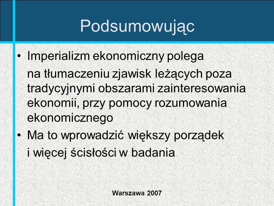 Warszawa 2007 Podsumowując Imperializm ekonomiczny polega na tłumaczeniu zjawisk leżących poza tradycyjnymi obszarami zainteresowania ekonomii, przy p