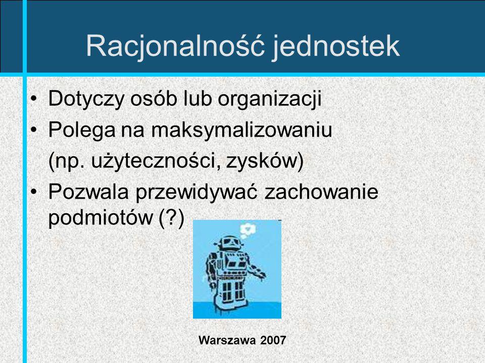 Warszawa 2007 Racjonalność jednostek Dotyczy osób lub organizacji Polega na maksymalizowaniu (np. użyteczności, zysków) Pozwala przewidywać zachowanie