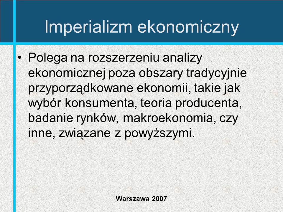 Warszawa 2007 Imperializm ekonomiczny Polega na rozszerzeniu analizy ekonomicznej poza obszary tradycyjnie przyporządkowane ekonomii, takie jak wybór